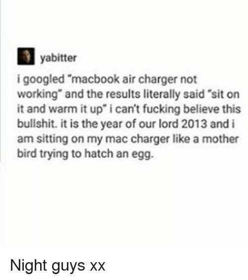 """Macbook Air: yabitter  i googled """"macbook air charger not  working"""" and the results literally said 'sit on  it and warm it up"""" i can't fucking believe this  bullshit. it is the year of our lord 2013 and i  am sitting on my mac charger like a mother  bird trying to hatch an egg. Night guys xx"""