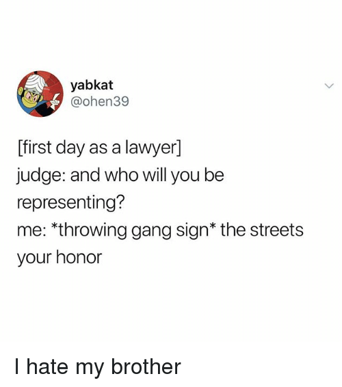 Gang Sign: yabkat  @ohen39  [first day as a lawyer]  judge: and who will you be  representing?  me: *throwing gang sign* the streets  your honor I hate my brother