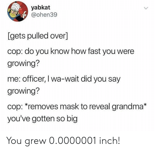 Grandma, Mask, and How: yabkat  @ohen39  [gets pulled over]  cop: do you know how fast you were  growing?  me: officer, I wa-wait did you say  growing?  cop: *removes mask to reveal grandma*  you've gotten so big You grew 0.0000001 inch!