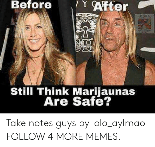 lolo: YAfter  Before  TANS  Still Think Marijaunas  Are Safe? Take notes guys by lolo_aylmao FOLLOW 4 MORE MEMES.