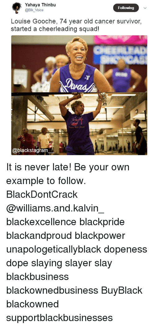 Dope, Memes, and Slayer: Yahaya Thinbu  @Blk_Voice  Following  Louise Gooche, 74 year old cancer survivor,  started a cheerleading squad  ays Wh Divas  @blackstagrarm It is never late! Be your own example to follow. BlackDontCrack @williams.and.kalvin_ blackexcellence blackpride blackandproud blackpower unapologeticallyblack dopeness dope slaying slayer slay blackbusiness blackownedbusiness BuyBlack blackowned supportblackbusinesses