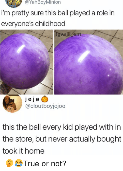 Minion: @YahBoy Minion  i'm pretty sure this ball played a role in  everyone's childhood  will Zent  Jøjo  @cloutboyjojoo  this the ball every kid played with in  the store, but never actually bought  took it home 🤔😂True or not?