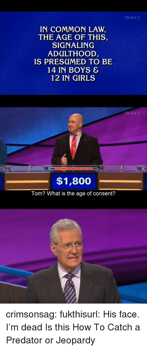 common law: YAHOO!  IN COMMON LAW  THE AGE OF THIS,  SIGNALING  ADULTHOOD  IS PRESUMED TO BE  14 IN BOYS &  12 IN GIRLS  YAHOO!  $1,800  Tom? What is the age of consent? crimsonsag:  fukthisurl:  His face. I'm dead  Is this How To Catch a Predator or Jeopardy