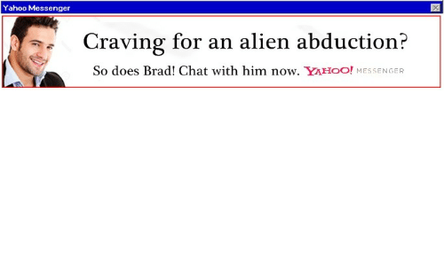 Messenger: Yahoo Messenger  Craving for an alien abduction?  So does Brad! Chat with him now. YAHOO! MESSENGER
