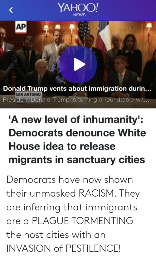 Donald Trump, News, and Racism: YAHOO  NEWS  AP  Donald Trump vents about immigration durin...  SAN ANTONIO  President Donald Trump is turning a roundtable wit  A new level of inhumanity:  Democrats denounce White  House idea to release  migrants in sanctuary cities Democrats have now shown their unmasked RACISM. They are inferring that immigrants are a PLAGUE TORMENTING the host cities with an INVASION of PESTILENCE!