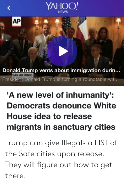 Donald Trump, News, and White House: YAHOO  NEWS  AP  Donald Trump vents about immigration durin...  SAN ANTONIO  President Donald Trump is turning a roundtable wit  A new level of inhumanity:  Democrats denounce White  House idea to release  migrants in sanctuary cities Trump can give Illegals a LIST of the Safe cities upon release. They will figure out how to get there.