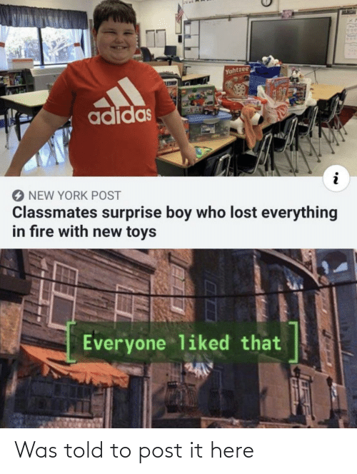 Toys: Yahtzee  ESHE  adidas  NEW YORK POST  Classmates surprise boy who lost everything  in fıre with new toys  Everyone liked that Was told to post it here