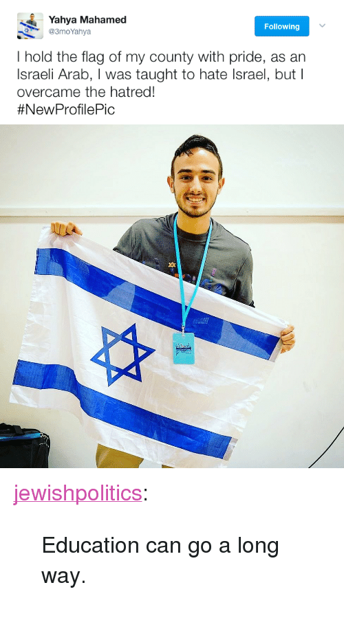 """Tumblr, Blog, and Http: Yahya Mahamed  @3moYahya  Following  I hold the flag of my county with pride, as an  Israeli Arab, I was taught to hate Israel, but I  overcame the hatred!  <p><a href=""""http://jewishpolitics.tumblr.com/post/159977718858/education-can-go-a-long-way"""" class=""""tumblr_blog"""">jewishpolitics</a>:</p>  <blockquote><p>Education can go a long way. </p></blockquote>"""