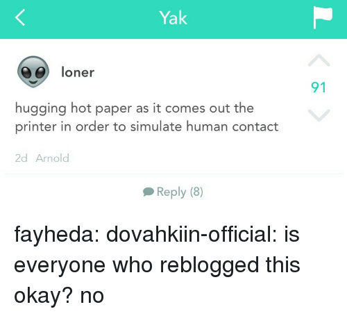 Tumblr, Blog, and Http: Yak  06) loner  91  hugging hot paper as it comes out the  printer in order to simulate human contact  2d Arnolod  Reply (8) fayheda: dovahkiin-official: is everyone who reblogged this okay?  no