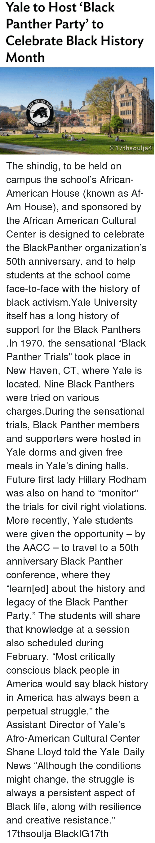 "Memes, Sensational, and Yale University: Yale to Host Black  Panther Party"" to  Celebrate Black History  Month  PANTHER  MOTHER PO  @17thsoulja The shindig, to be held on campus the school's African-American House (known as Af-Am House), and sponsored by the African American Cultural Center is designed to celebrate the BlackPanther organization's 50th anniversary, and to help students at the school come face-to-face with the history of black activism.Yale University itself has a long history of support for the Black Panthers .In 1970, the sensational ""Black Panther Trials"" took place in New Haven, CT, where Yale is located. Nine Black Panthers were tried on various charges.During the sensational trials, Black Panther members and supporters were hosted in Yale dorms and given free meals in Yale's dining halls. Future first lady Hillary Rodham was also on hand to ""monitor"" the trials for civil right violations. More recently, Yale students were given the opportunity – by the AACC – to travel to a 50th anniversary Black Panther conference, where they ""learn[ed] about the history and legacy of the Black Panther Party."" The students will share that knowledge at a session also scheduled during February. ""Most critically conscious black people in America would say black history in America has always been a perpetual struggle,"" the Assistant Director of Yale's Afro-American Cultural Center Shane Lloyd told the Yale Daily News ""Although the conditions might change, the struggle is always a persistent aspect of Black life, along with resilience and creative resistance."" 17thsoulja BlackIG17th"
