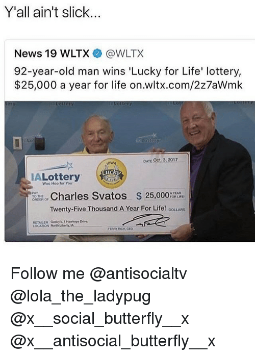 Life, Lottery, and Memes: Y'all ain't slick...  News 19 WLTX @WLTX  92-year-old man wins 'Lucky for Life' lottery,  $25,000 a year for life on.wltx.com/2z7aWmk  Lo  DATE Oct. 3, 2017  OWA  uck  ALottery  Woo Hoo for You  tome or Charles Svatos  $25,000%  Twenty-Five Thousand A Year For Life! ooLLARS  RETAILER Gastry's1 Haskeye D  LOCATION North UbeTA Follow me @antisocialtv @lola_the_ladypug @x__social_butterfly__x @x__antisocial_butterfly__x