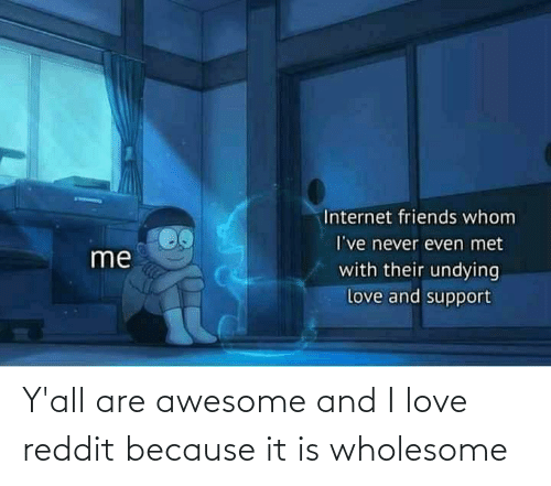 Wholesome: Y'all are awesome and I love reddit because it is wholesome