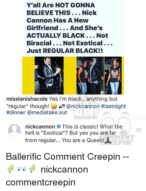 """nick cannon: Y'all Are NOT GONNA  BELIEVE THIS... Nick  Cannon Has A New  Girlfriend... And She's  ACTUALLY BLACK... Not  Biracial... Not Exotical...  Just REGULAR BLACK!!  misslanishacole Yes I'm black.. anything but  """"regular"""" though! @nickcannon #lastnight  #dinner @mediatake.out  ALERI  nickcannon This is classic! What the  hell is """"Exotical""""? But yes you are far  from regular... You are a Queen!  AEPIN Ballerific Comment Creepin -- 🌾👀🌾 nickcannon commentcreepin"""