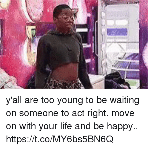 Waiting On Someone: y'all are too young to be waiting on someone to act right. move on with your life and be happy.. https://t.co/MY6bs5BN6Q