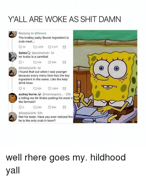 """Shit Damn: YALL ARE WOKE AS SHIT DAMN  Replying to @flavors  The krabby patty Secret ingredient is  crab meat...  24 1,029 2,371  Salma @axstheticth 1d  mr krabs is a cannibal  @Daddyiishh 1d  I found that out when I was younger  because every menu item has the key  ingredient in the name. Like the kelp  drink Imao  912  524  ㅇ1,684  audrey horne"""" gmannequins . 23h  u telling me Mr Krabs png his meat ir  the formula?  92 292 854 a  @Daddyiishh 22h  Not his meat. Have you ever noticed tha  he is the only crab in town? well rhere goes my. hildhood yall"""