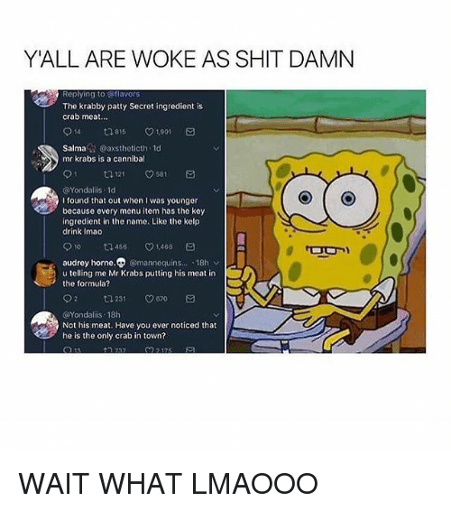 Shit Damn: YALL ARE WOKE AS SHIT DAMN  Replying to @flavors  The krabby patty Secret ingredient is  crab meat..  014 816 V1.901  Salma @axstheticth 1d  mr krabs is a cannibal  @Yondalis 1d  I found that out when I was younger  because every menu item has the key  ingredient in the name. Like the kelp  drink Imao  010 ロ456 1,468  audrey horne.⑦@mannequins...-18h v  u telling me Mr Krabs putting his meat in  the formula?  2 231 670 a  @Yondalis 18h  Not his meat. Have you ever noticed that  he is the only crab in town? WAIT WHAT LMAOOO
