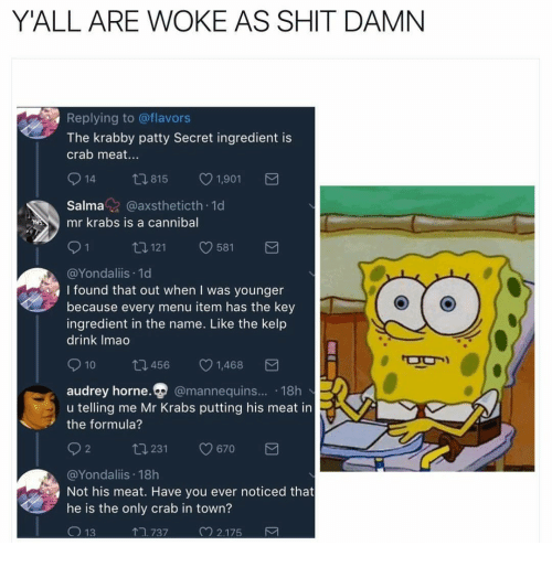 Shit Damn: Y'ALL ARE WOKE AS SHIT DAMN  Replying to @flavors  The krabby patty Secret ingredient is  crab meat...  914 t815 1,901  Salma@axstheticth 1d  mr krabs is a cannibal  0121 581  @Yondaliis 1d  I found that out when I was younger  because every menu item has the key  ingredient in the name. Like the kelp  drink Imao  010 ロ456 1,468  audrey horne.p @mannequins.. 18h  u telling me Mr Krabs putting his meat in  the formula?  @Yondaliis 18h  Not his meat. Have you ever noticed that  he is the only crab in town?  .737  2.175
