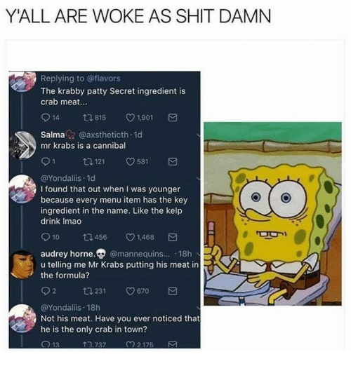Shit Damn: Y'ALL ARE WOKE AS SHIT DAMN  Replying to @flavors  The krabby patty Secret ingredient is  crab meat...  14 tl 815 V1.901  Salma@axstheticth 1d  mr krabs is a cannibal  @Yondaliis.1d  I found that out when I was younger  because every menu item has the key  ingredient in the name. Like the kelp  drink Imao  10 ta 456 v1.468  audrey horne. @mannequins... 18h  u telling me Mr Krabs putting his meat in  the formula?  92  231  9670  @Yondaliis 18h  Not his meat. Have you ever noticed that  he is the only crab in town?  ↑ว 737  M 2 175