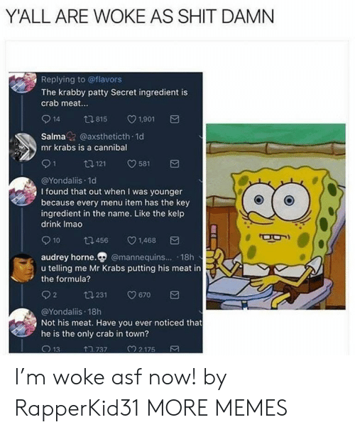 Shit Damn: Y'ALL ARE WOKE AS SHIT DAMN  Replying to @flavors  The krabby patty Secret ingredient is  crab meat...  14 tl 815 V1.901  Salma@axstheticth 1d  mr krabs is a cannibal  @Yondaliis.1d  I found that out when I was younger  because every menu item has the key  ingredient in the name. Like the kelp  drink Imao  10 ta 456 v1.468  audrey horne. @mannequins... 18h  u telling me Mr Krabs putting his meat in  the formula?  92  231  9670  @Yondaliis 18h  Not his meat. Have you ever noticed that  he is the only crab in town?  ↑ว 737  M 2 175 I'm woke asf now! by RapperKid31 MORE MEMES