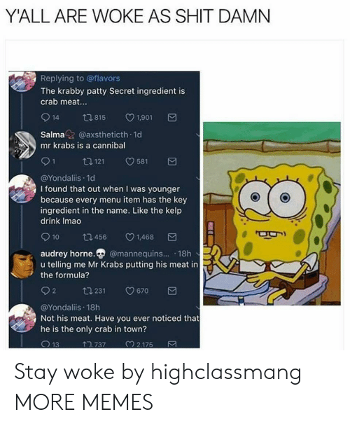 Shit Damn: Y'ALL ARE WOKE AS SHIT DAMN  Replying to @flavors  The krabby patty Secret ingredient is  crab meat.  914 815 1901  Salmaz @axstheticth 1d  mr krabs is a cannibal  91 1121 581  @Yondaliis.1d  I found that out when I was younger  because every menu item has the key  ingredient in the name. Like the kelp  drink Imao  10  456  v1.468  audrey horne. @mannequins... 18h  u telling me Mr Krabs putting his meat in  the formula?  02 ta 231 0670  @Yondaliis 18h  Not his meat. Have you ever noticed that  he is the only crab in town?  13  TR 737  2.175 Stay woke by highclassmang MORE MEMES