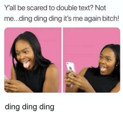 Bitch, Text, and Double: Y'all be scared to double text? Not  me...ding ding ding it's me again bitch! ding ding ding