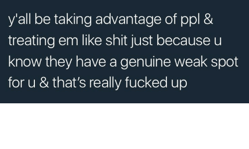 Shit, Ppl, and They: y'all be taking advantage of ppl &  treating em like shit just because u  know they have a genuine weak spot  for u & that's really fucked up