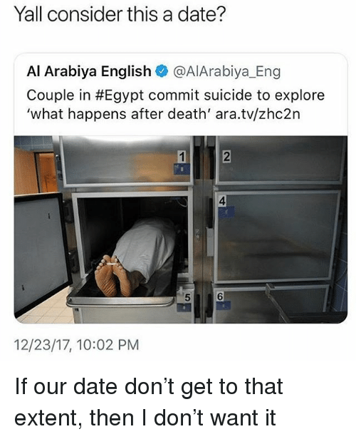 Date, Death, and Suicide: Yall consider this a date?  Al Arabiya English @AlArabiya_Eng  Couple in #Egypt commit suicide to explore  'what happens after death' ara.tv/zhc2n  1  2  4  2  5  6  12/23/17, 10:02 PM If our date don't get to that extent, then I don't want it