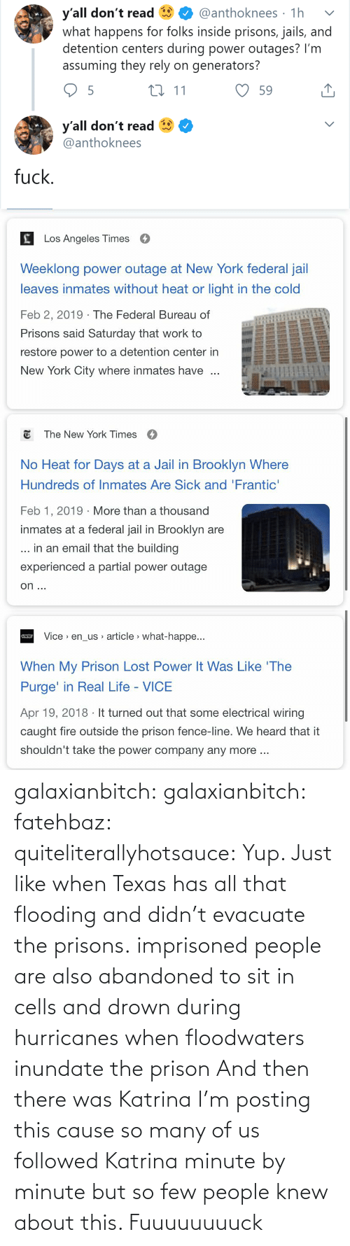 Partial: y'all don't read  what happens for folks inside prisons, jails, and  detention centers during power outages? I'm  assuming they rely on generators?  @anthoknees · 1h  27 11  59  y'all don't read  @anthoknees  fuck.   Los Angeles Times  Weeklong power outage at New York federal jail  leaves inmates without heat or light in the cold  Feb 2, 2019 · The Federal Bureau of  Prisons said Saturday that work to  restore power to a detention center in  New York City where inmates have   E The New York Times  O  No Heat for Days at a Jail in Brooklyn Where  Hundreds of Inmates Are Sick and 'Frantic'  Feb 1, 2019 · More than a thousand  inmates at a federal jail in Brooklyn are  ... in an email that the building  experienced a partial power outage  on ...   Vice > en_us article > what-happe...  When My Prison Lost Power It Was Like 'The  Purge' in Real Life - VICE  Apr 19, 2018 · It turned out that some electrical wiring  caught fire outside the prison fence-line. We heard that it  shouldn't take the power company any more .. galaxianbitch: galaxianbitch:   fatehbaz:  quiteliterallyhotsauce:   Yup. Just like when Texas has all that flooding and didn't evacuate the prisons.   imprisoned people are also abandoned to sit in cells and drown during hurricanes when floodwaters inundate the prison   And then there was Katrina        I'm posting this cause so many of us followed Katrina minute by minute but so few people knew about this.    Fuuuuuuuuck