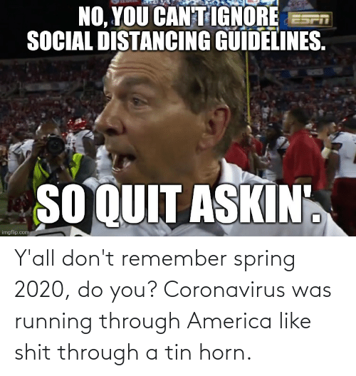 Horn: Y'all don't remember spring 2020, do you? Coronavirus was running through America like shit through a tin horn.