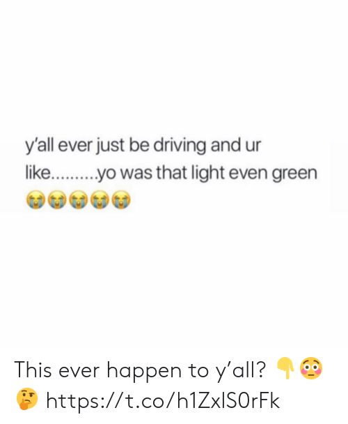 Driving, Light, and Green: yall ever just be driving and ur  likeyo was that light even green This ever happen to y'all? 👇😳🤔 https://t.co/h1ZxlS0rFk