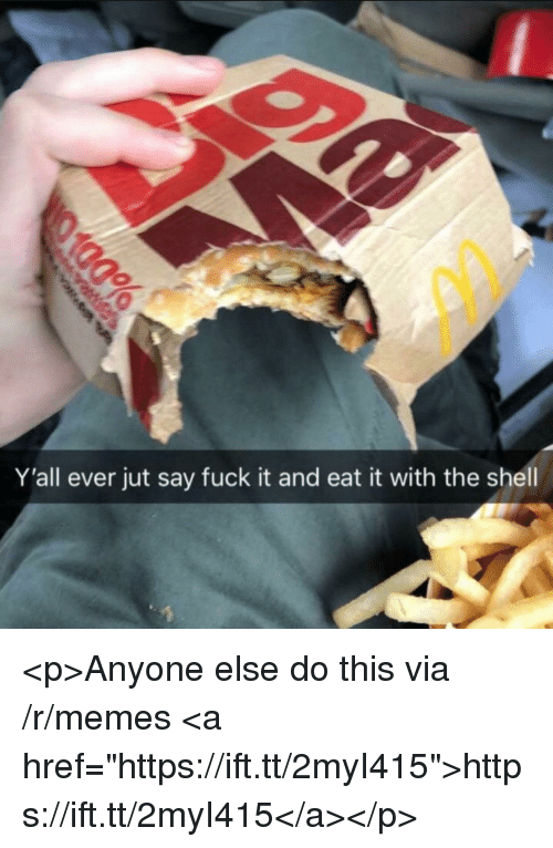 "Memes, Fuck, and Fuck It: Y'all ever jut say fuck it and eat it with the shell <p>Anyone else do this via /r/memes <a href=""https://ift.tt/2myI415"">https://ift.tt/2myI415</a></p>"