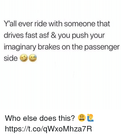 Passenger, Who, and Push: Y'all ever ride with someone that  drives fast asf & you push your  imaginary brakes on the passenger  side Who else does this? 😩🙋♂️ https://t.co/qWxoMhza7R