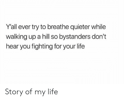 story of my life: Y'all ever try to breathe quieter while  walking up a hill so bystanders don't  hear you fighting for your life Story of my life