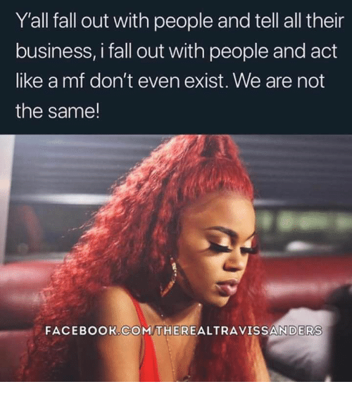 Facebook, Fall, and Business: Y'all fall out with people and tell all their  business, i fall out with people and act  like a mf don't even exist. We are not  the same!  FACEBOOK.COM THEREALTRAVISSANDERS