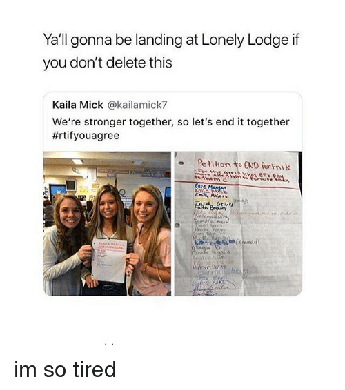 Girl Memes, You, and This: Yall gonna be landing at Lonely Lodge if  you don't delete this  Kaila Mick @kailamick7  We're stronger together, so let's end it together  #rtifyouagree  o Pe tition to END fortnik im so tired