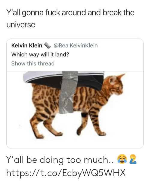 Klein: Yall gonna fuck around and break the  universe  Kelvin Klein@RealKelvinKlein  Which way will it land?  Show this thread Y'all be doing too much.. 😂🤦♂️ https://t.co/EcbyWQ5WHX
