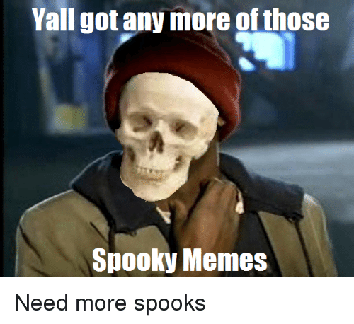 spooks: Yall got any more of those  Spooky Memes Need more spooks