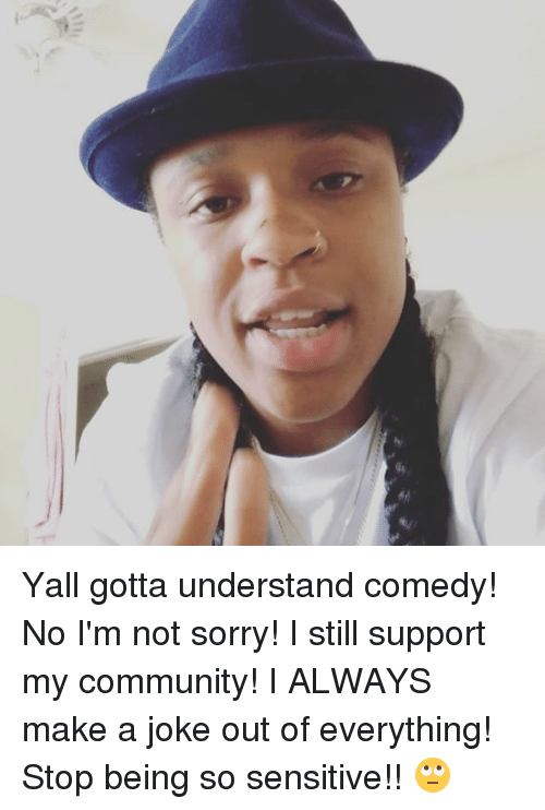 Understanded: Yall gotta understand comedy! No I'm not sorry! I still support my community! I ALWAYS make a joke out of everything! Stop being so sensitive!! 🙄