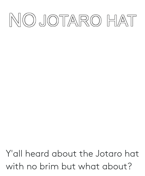 Hat, What, and Heard: Y'all heard about the Jotaro hat with no brim but what about?