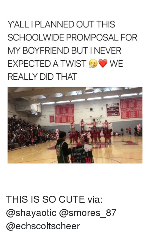 Cute, Girl Memes, and Boyfriend: Y'ALL I PLANNED OUT THIS  SCHOOLWIDE PROMPOSAL FOR  MY BOYFRIEND BUT I NEVER  EXPECTED A TWISTWE  REALLY DID THAT  10 THIS IS SO CUTE via: @shayaotic @smores_87 @echscoltscheer