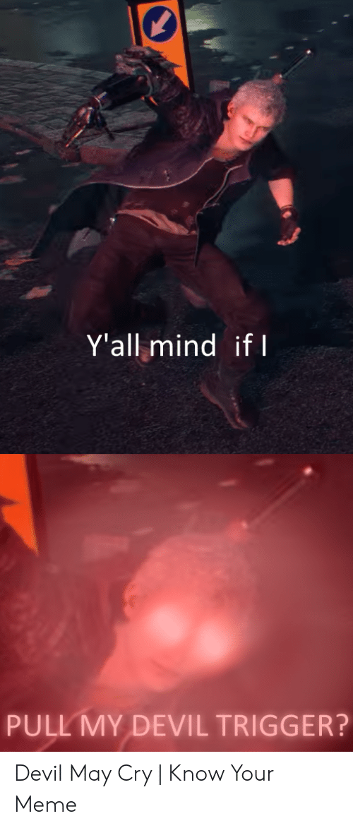Devil Trigger: Y'all mind ifl  PULL MY DEVIL TRIGGER? Devil May Cry | Know Your Meme