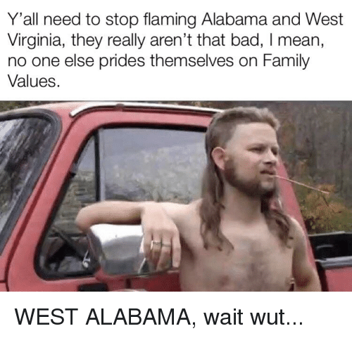 Bad, Family, and Alabama: Y'all need to stop flaming Alabama and West  Virginia, they really aren't that bad, I mean,  no one else prides themselves on Family  Values