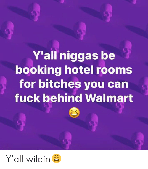 Hotel: Y'all niggas be  booking hotel rooms  for bitches you can  fuck behind Walmart Y'all wildin😩