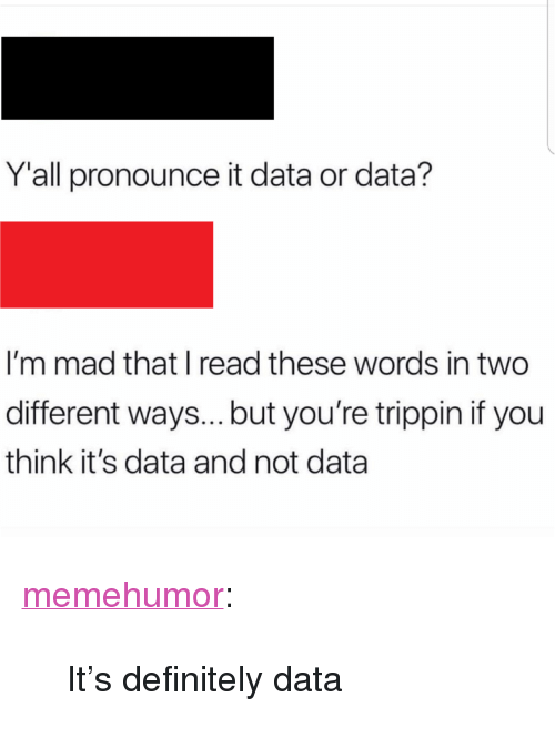 """Definitely, Tumblr, and Blog: Yall pronounce it data or data?  I'm mad that I read these words in two  different ways...but you're trippin if you  think it's data and not data <p><a href=""""http://memehumor.net/post/170845540368/its-definitely-data"""" class=""""tumblr_blog"""">memehumor</a>:</p>  <blockquote><p>It's definitely data</p></blockquote>"""
