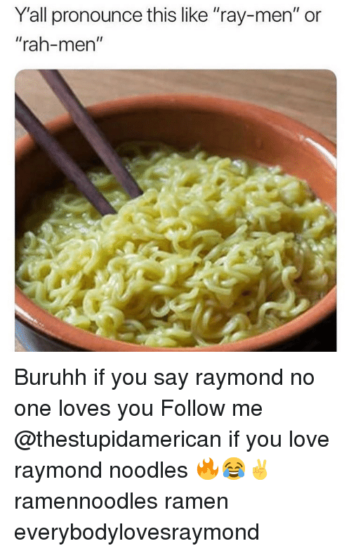 """Love, Ramen, and Dank Memes: Y'all pronounce this like """"ray-men"""" or  """"rah-men"""" Buruhh if you say raymond no one loves you Follow me @thestupidamerican if you love raymond noodles 🔥😂✌️ ramennoodles ramen everybodylovesraymond"""