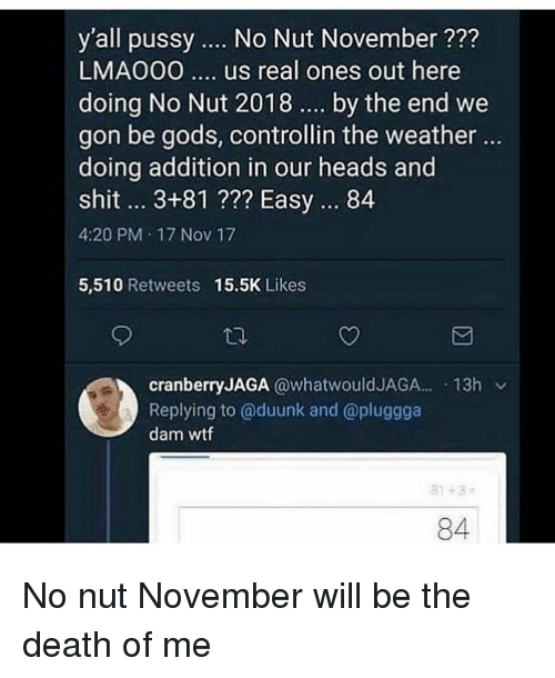 We Gon: y'all pussy  No Nut November ?2?  LMAO00.. us real ones out here  doing No Nut 2018 . by the end we  gon be gods, controllin the weather ..  doing addition in our heads and  shit.. 3+81 ??? Easy. 84  4:20 PM 17 Nov 17  5,510 Retweets  15.5K Likes  cranberryJAGA @whatwouldJAGA. 13h v  Replying to @duunk and @pluggga  dam wtf  81-3  84 No nut November will be the death of me