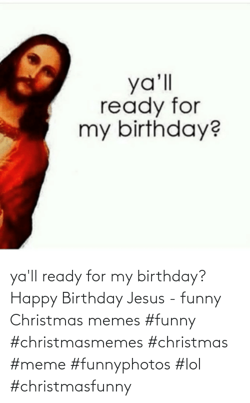funny christmas memes: ya'll ready for my birthday? Happy Birthday Jesus - funny Christmas memes    #funny #christmasmemes #christmas #meme #funnyphotos #lol #christmasfunny