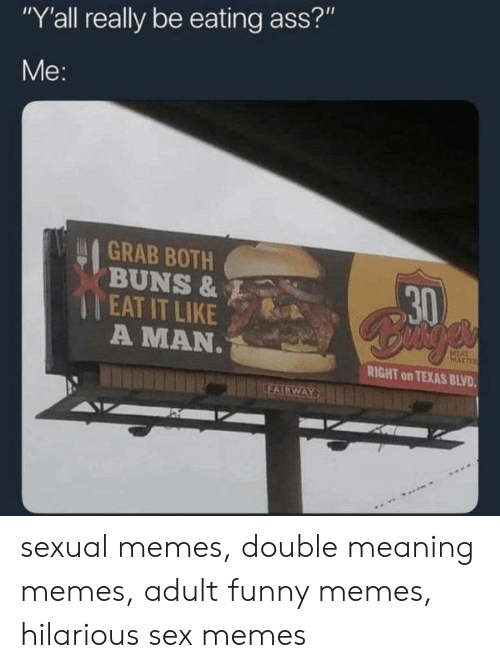 """Hilarious Sex Memes: Y'all really be eating ass?""""  Me:  GRAB BOTH      EAT IT LIKE  A MAN  RIGHT on TEXAS BLVD sexual memes, double meaning memes, adult funny memes, hilarious sex memes"""