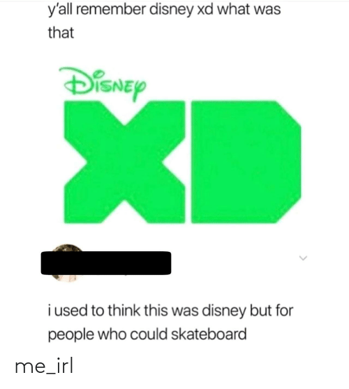 remember: y'all remember disney xd what was  that  DiSNEy  XD  i used to think this was disney but for  people who could skateboard me_irl