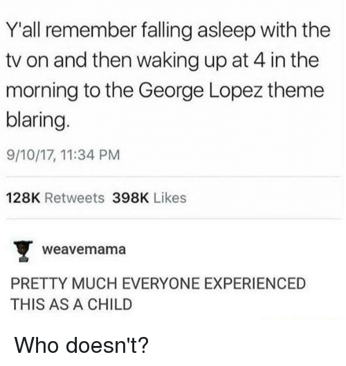 George Lopez: Y'all remember falling asleep with the  tv on and then waking up at 4 in the  morning to the George Lopez theme  blaring.  9/10/17, 11:34 PM  128K Retweets 398K Likes  weavemama  PRETTY MUCH EVERYONE EXPERIENCED  THIS AS A CHILD Who doesn't?